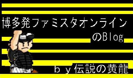 博多発 ファミスタオンラインのBLOG by伝説の黄龍